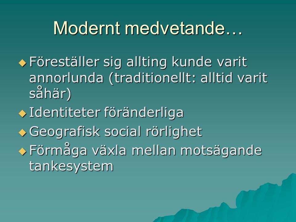 Modernt medvetande…  Föreställer sig allting kunde varit annorlunda (traditionellt: alltid varit såhär)  Identiteter föränderliga  Geografisk socia