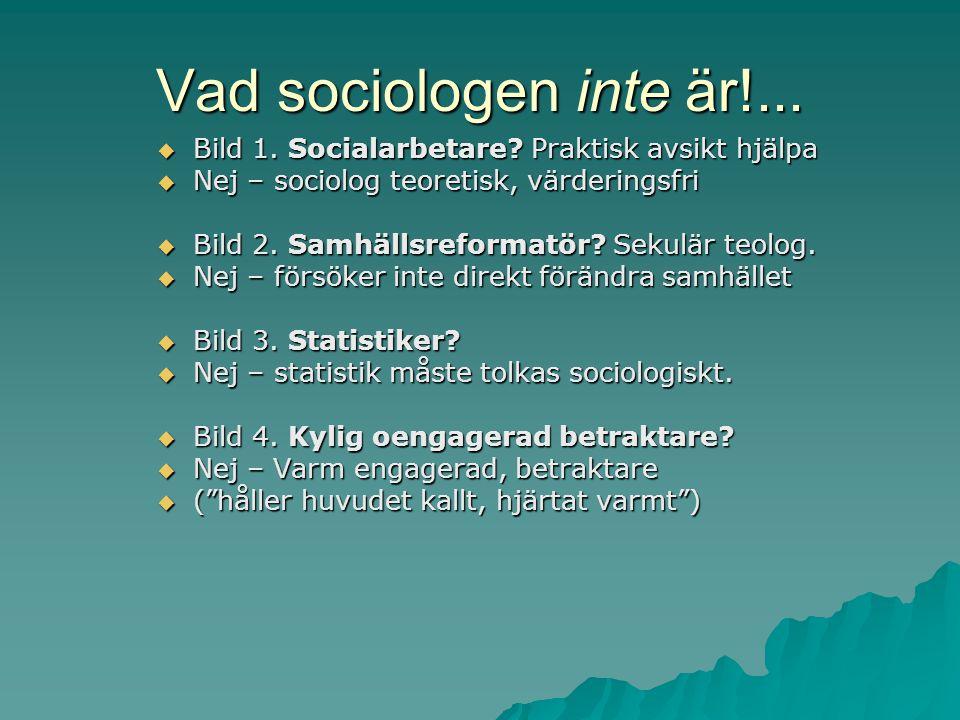 Vad sociologen inte är!...  Bild 1. Socialarbetare? Praktisk avsikt hjälpa  Nej – sociolog teoretisk, värderingsfri  Bild 2. Samhällsreformatör? Se