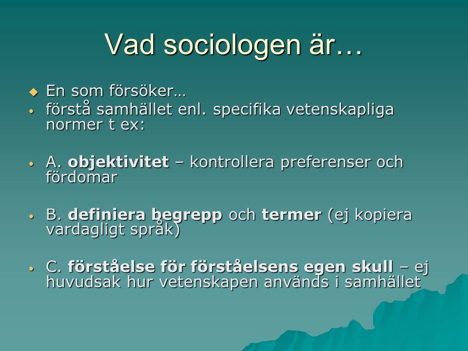 Vad sociologen är…  En som försöker… förstå samhället enl. specifika vetenskapliga normer t ex: förstå samhället enl. specifika vetenskapliga normer
