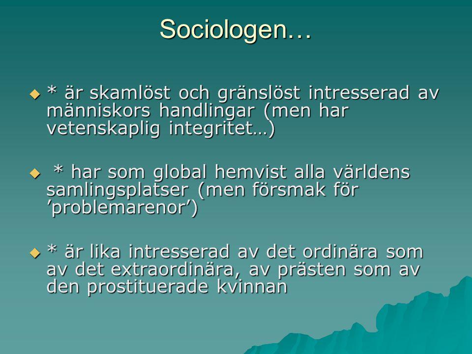 Sociologen…  * är skamlöst och gränslöst intresserad av människors handlingar (men har vetenskaplig integritet…)  * har som global hemvist alla värl