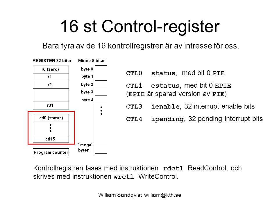 William Sandqvist william@kth.se 16 st Control-register CTL0 status, med bit 0 PIE CTL1 estatus, med bit 0 EPIE ( EPIE är sparad version av PIE ) CTL3 ienable, 32 interrupt enable bits CTL4 ipending, 32 pending interrupt bits Bara fyra av de 16 kontrollregistren är av intresse för oss.