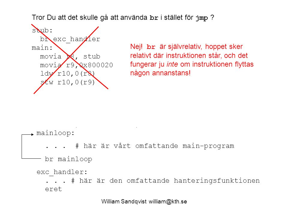 William Sandqvist william@kth.se stub: movia et,exc_handler # körs ej, det är bara koden jmp et # vi är ute efter! main: movia r8,stub # adressen till