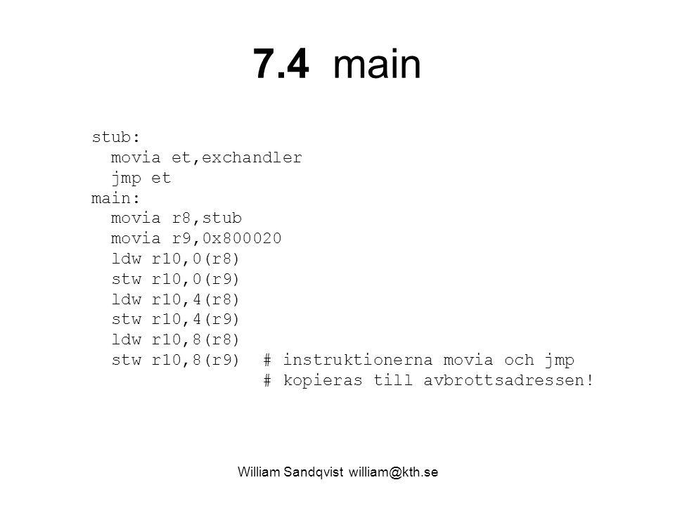 William Sandqvist william@kth.se 7.4 main stub: movia et,exchandler jmp et main: movia r8,stub movia r9,0x800020 ldw r10,0(r8) stw r10,0(r9) ldw r10,4(r8) stw r10,4(r9) ldw r10,8(r8) stw r10,8(r9) # instruktionerna movia och jmp # kopieras till avbrottsadressen!