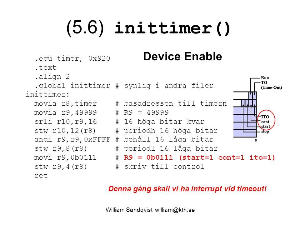 William Sandqvist william@kth.se (5.6) inittimer().equ timer, 0x920.text.align 2.global inittimer # synlig i andra filer inittimer: movia r8,timer # basadressen till timern movia r9,49999 # R9 = 49999 srli r10,r9,16 # 16 höga bitar kvar stw r10,12(r8) # periodh 16 höga bitar andi r9,r9,0xFFFF # behåll 16 låga bitar stw r9,8(r8) # periodl 16 låga bitar movi r9,0b0111 # R9 = 0b0111 (start=1 cont=1 ito=1) stw r9,4(r8) # skriv till control ret Denna gång skall vi ha interrupt vid timeout.