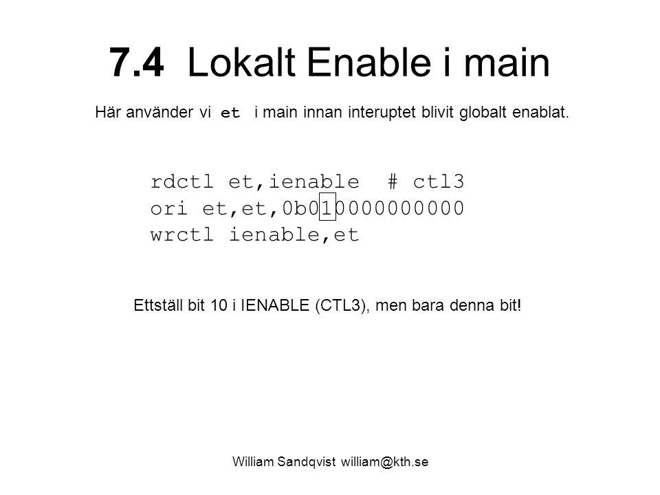 William Sandqvist william@kth.se 7.4 Lokalt Enable i main rdctl et,ienable # ctl3 ori et,et,0b010000000000 wrctl ienable,et Ettställ bit 10 i IENABLE (CTL3), men bara denna bit.