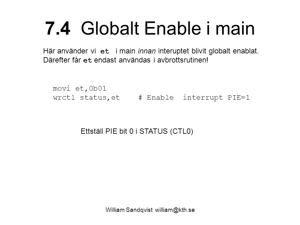 William Sandqvist william@kth.se 7.4 Globalt Enable i main movi et,0b01 wrctl status,et # Enable interrupt PIE=1 Ettställ PIE bit 0 i STATUS (CTL0) Här använder vi et i main innan interuptet blivit globalt enablat.