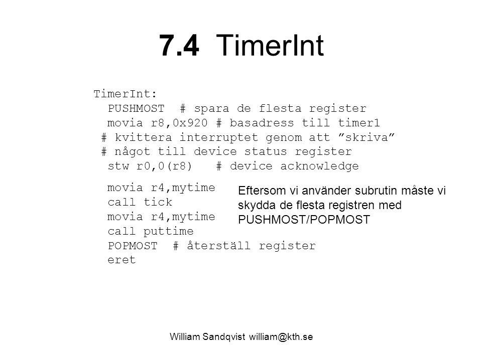 William Sandqvist william@kth.se 7.4 TimerInt TimerInt: PUSHMOST # spara de flesta register movia r8,0x920 # basadress till timer1 # kvittera interruptet genom att skriva # något till device status register stw r0,0(r8) # device acknowledge movia r4,mytime call tick movia r4,mytime call puttime POPMOST # återställ register eret Eftersom vi använder subrutin måste vi skydda de flesta registren med PUSHMOST/POPMOST