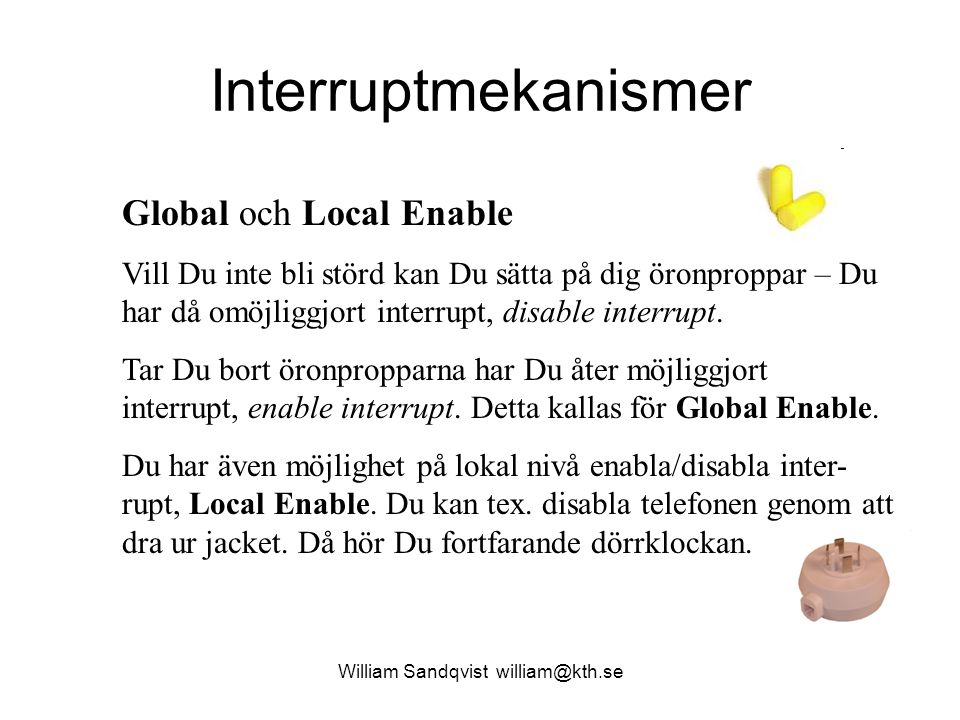 William Sandqvist william@kth.se Interruptmekanismer Global och Local Enable Vill Du inte bli störd kan Du sätta på dig öronproppar – Du har då omöjli