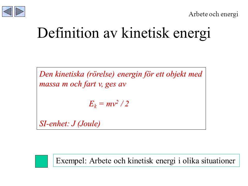 Definition av kinetisk energi Arbete och energi Den kinetiska (rörelse) energin för ett objekt med massa m och fart v, ges av E k = mv 2 / 2 SI-enhet: