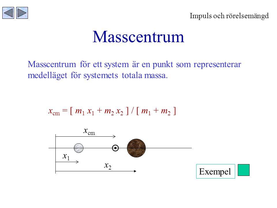 Masscentrum Masscentrum för ett system är en punkt som representerar medelläget för systemets totala massa. x cm = [ m 1 x 1 + m 2 x 2 ] / [ m 1 + m 2