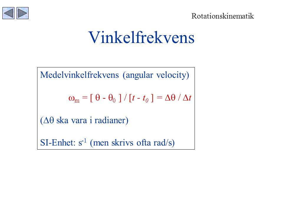 Vinkelfrekvens Rotationskinematik Medelvinkelfrekvens (angular velocity)  m = [  -  0 ] / [t - t 0 ] =  /  t (  ska vara i radianer) SI-Enhet: