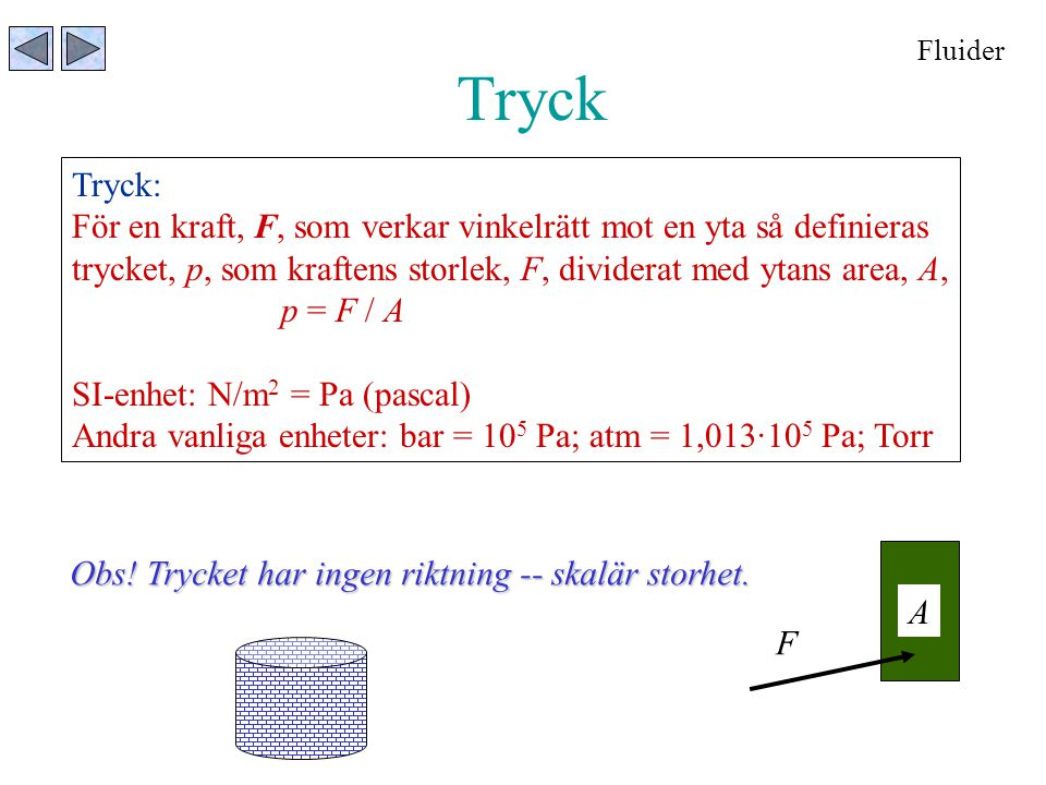 Tryck Fluider Tryck: För en kraft, F, som verkar vinkelrätt mot en yta så definieras trycket, p, som kraftens storlek, F, dividerat med ytans area, A,