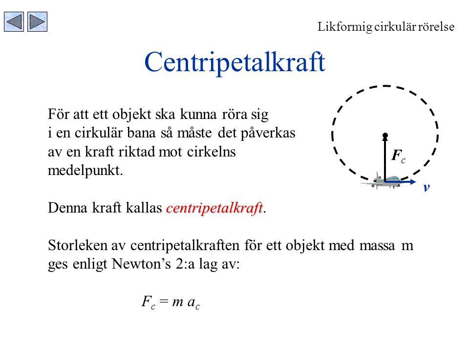 Centripetalkraft Likformig cirkulär rörelse För att ett objekt ska kunna röra sig i en cirkulär bana så måste det påverkas av en kraft riktad mot cirk