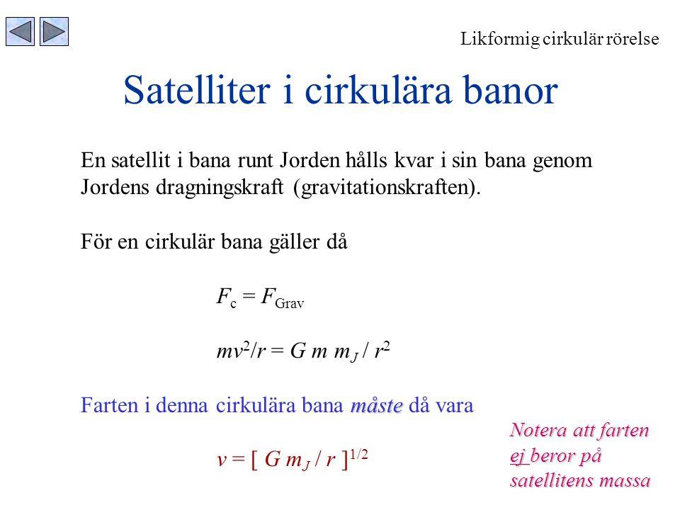 Satelliter i cirkulära banor Likformig cirkulär rörelse En satellit i bana runt Jorden hålls kvar i sin bana genom Jordens dragningskraft (gravitation