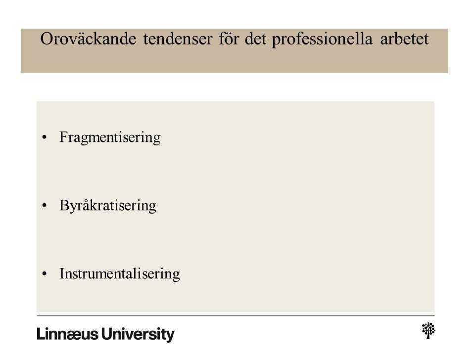 Oroväckande tendenser för det professionella arbetet Fragmentisering Byråkratisering Instrumentalisering