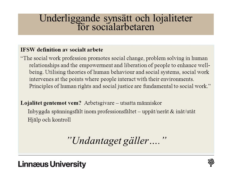 Underliggande synsätt och lojaliteter för socialarbetaren IFSW definition av socialt arbete The social work profession promotes social change, problem solving in human relationships and the empowerment and liberation of people to enhance well- being.