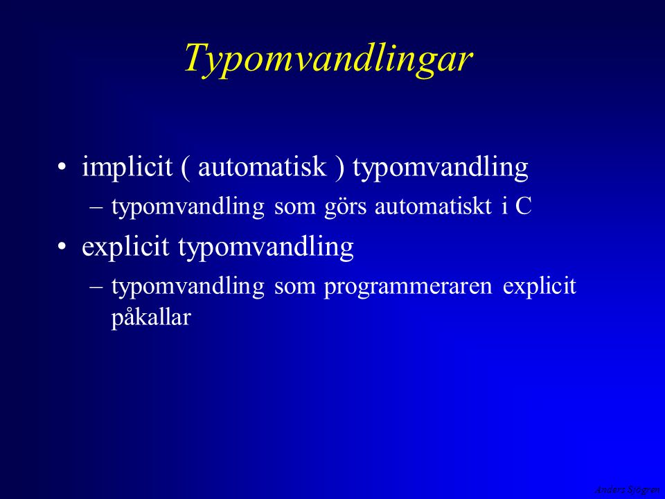 Anders Sjögren Typomvandling implicit ( automatisk ) operanderna till en operator kan omvandlas, operanderna skall vara av samma typ i + f/100 vid tilldelning omvandlas högerledet till den typ som operanden till vänster har d = i + f/100 en aktuell parameter till en funktion omvandlas för att matcha den formella parametern void TabellPaSkarmen( int, float ); int main ( void ){ intkapital ; floatantalAr; printf( Insatt kapital och antal år ?(-->1000 10)--> ); scanf( %f%d , &kapital, &antalAr); TabellPaSkarmen( antalAr, kapital ); värdet som returneras från en funktion omvandlas till den typ som funktionen skall ge som resultat double Berakna( int i, float f ) { return i + f/100 ; int  float (trunkering!) float  double float  int