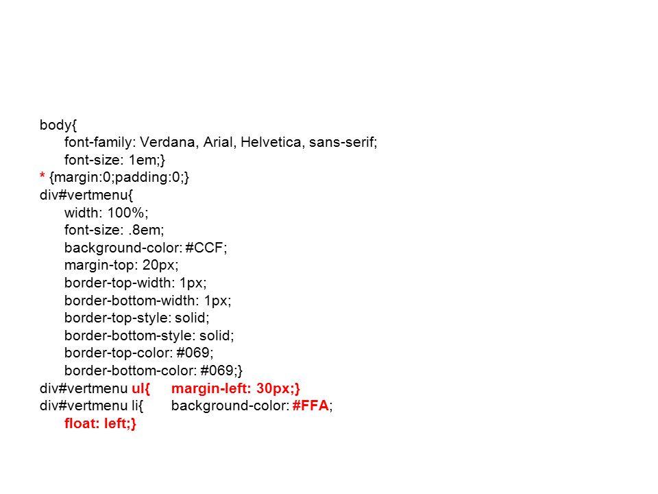 body{ font-family: Verdana, Arial, Helvetica, sans-serif; font-size: 1em;} * {margin:0;padding:0;} div#vertmenu{ width: 100%; font-size:.8em; backgrou