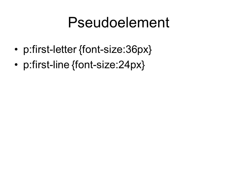 Pseudoelement p:first-letter {font-size:36px} p:first-line {font-size:24px}