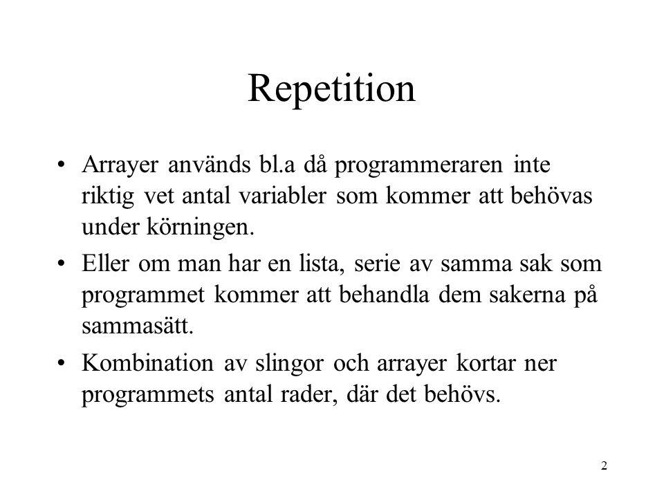 2 Repetition Arrayer används bl.a då programmeraren inte riktig vet antal variabler som kommer att behövas under körningen. Eller om man har en lista,