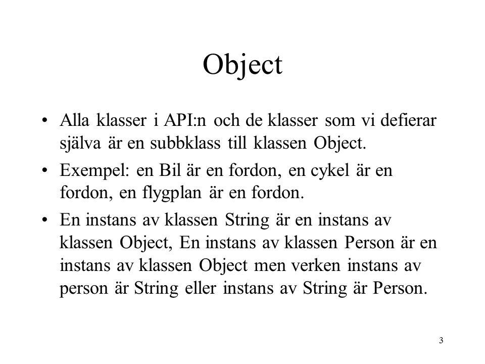 3 Object Alla klasser i API:n och de klasser som vi defierar själva är en subbklass till klassen Object. Exempel: en Bil är en fordon, en cykel är en