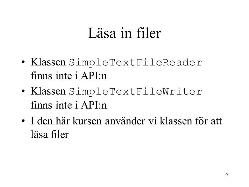 9 Läsa in filer Klassen SimpleTextFileReader finns inte i API:n Klassen SimpleTextFileWriter finns inte i API:n I den här kursen använder vi klassen f