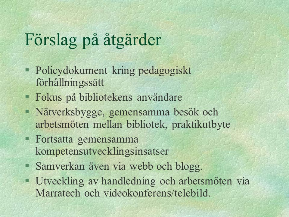 Förslag på åtgärder §Policydokument kring pedagogiskt förhållningssätt §Fokus på bibliotekens användare §Nätverksbygge, gemensamma besök och arbetsmöt