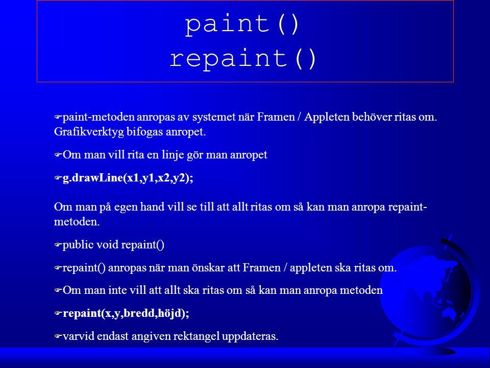 paint() repaint() F paint-metoden anropas av systemet när Framen / Appleten behöver ritas om. Grafikverktyg bifogas anropet. F Om man vill rita en lin