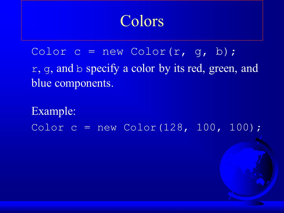 Colors Color c = new Color(r, g, b); r, g, and b specify a color by its red, green, and blue components.