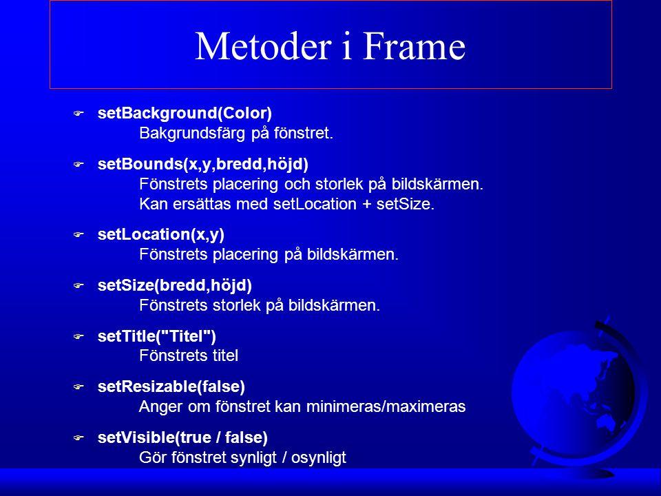 Metoder i Frame F setBackground(Color) Bakgrundsfärg på fönstret. F setBounds(x,y,bredd,höjd) Fönstrets placering och storlek på bildskärmen. Kan ersä