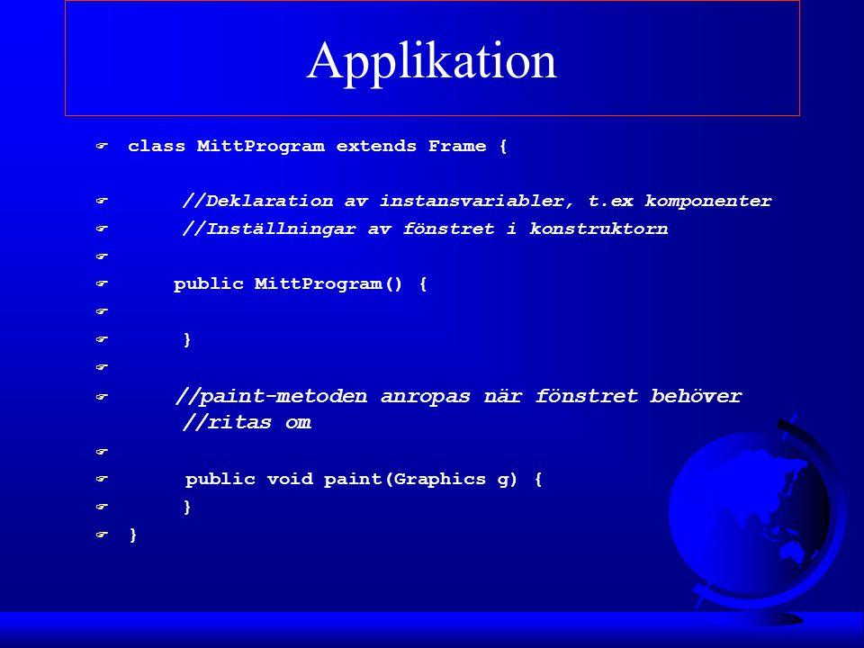 Applikation F class MittProgram extends Frame { F //Deklaration av instansvariabler, t.ex komponenter F //Inställningar av fönstret i konstruktorn F F