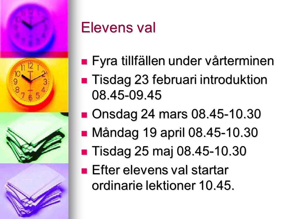 Elevens val Fyra tillfällen under vårterminen Fyra tillfällen under vårterminen Tisdag 23 februari introduktion 08.45-09.45 Tisdag 23 februari introduktion 08.45-09.45 Onsdag 24 mars 08.45-10.30 Onsdag 24 mars 08.45-10.30 Måndag 19 april 08.45-10.30 Måndag 19 april 08.45-10.30 Tisdag 25 maj 08.45-10.30 Tisdag 25 maj 08.45-10.30 Efter elevens val startar ordinarie lektioner 10.45.