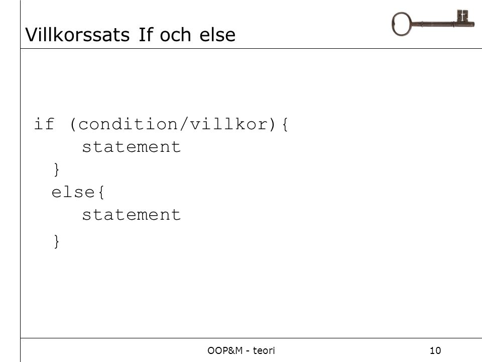 OOP&M - teori10 Villkorssats If och else if (condition/villkor){ statement } else{ statement }