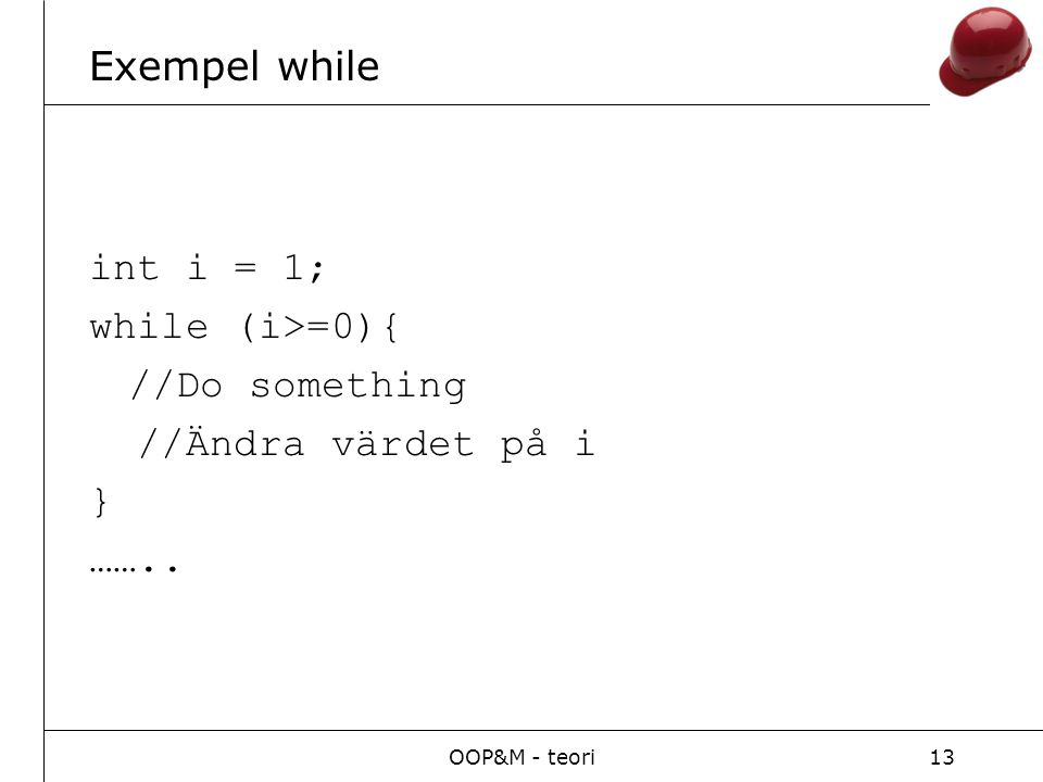 OOP&M - teori13 Exempel while int i = 1; while (i>=0){ //Do something //Ändra värdet på i } ……..