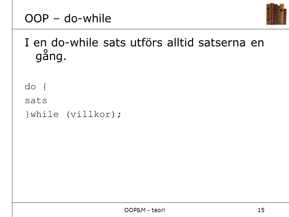 OOP&M - teori15 OOP – do-while I en do-while sats utförs alltid satserna en gång.