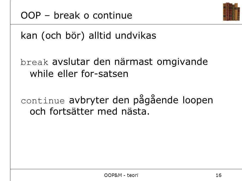 OOP&M - teori16 OOP – break o continue kan (och bör) alltid undvikas break avslutar den närmast omgivande while eller for-satsen continue avbryter den pågående loopen och fortsätter med nästa.