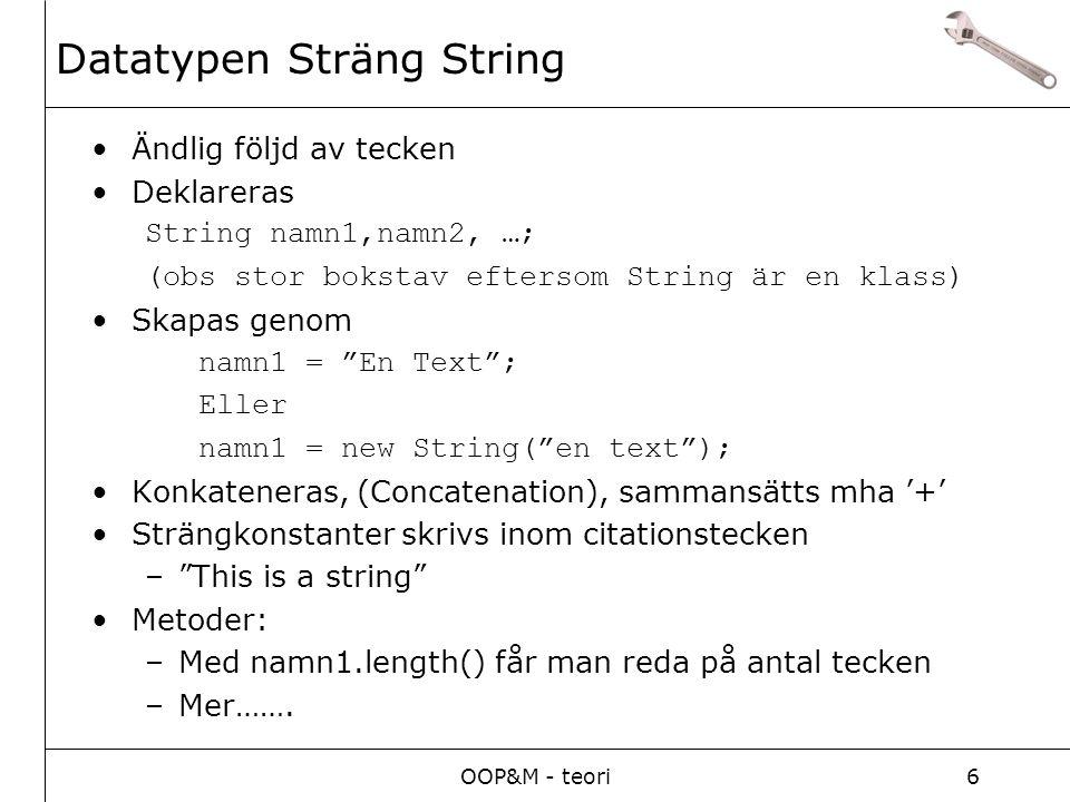 OOP&M - teori6 Ändlig följd av tecken Deklareras String namn1,namn2, …; (obs stor bokstav eftersom String är en klass) Skapas genom namn1 = En Text ; Eller namn1 = new String( en text ); Konkateneras, (Concatenation), sammansätts mha '+' Strängkonstanter skrivs inom citationstecken – This is a string Metoder: –Med namn1.length() får man reda på antal tecken –Mer…….