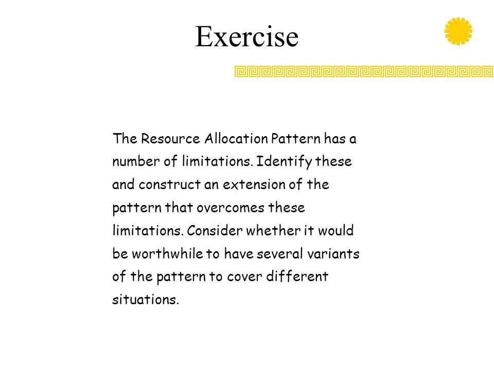 Exercise The Resource Allocation Pattern has a number of limitations. Identify these and construct an extension of the pattern that overcomes these li
