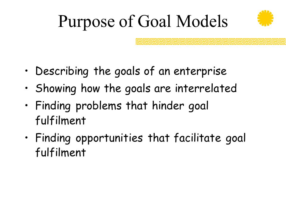 Purpose of Goal Models Describing the goals of an enterprise Showing how the goals are interrelated Finding problems that hinder goal fulfilment Findi