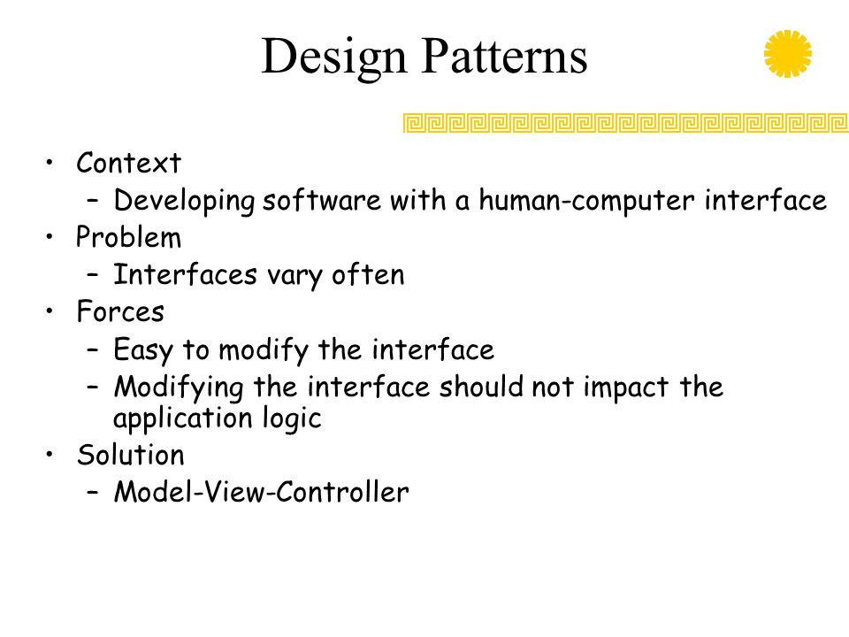 Design Patterns Context –Developing software with a human-computer interface Problem –Interfaces vary often Forces –Easy to modify the interface –Modi