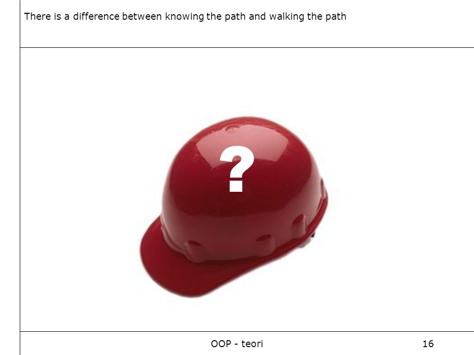 OOP - teori16 ? There is a difference between knowing the path and walking the path