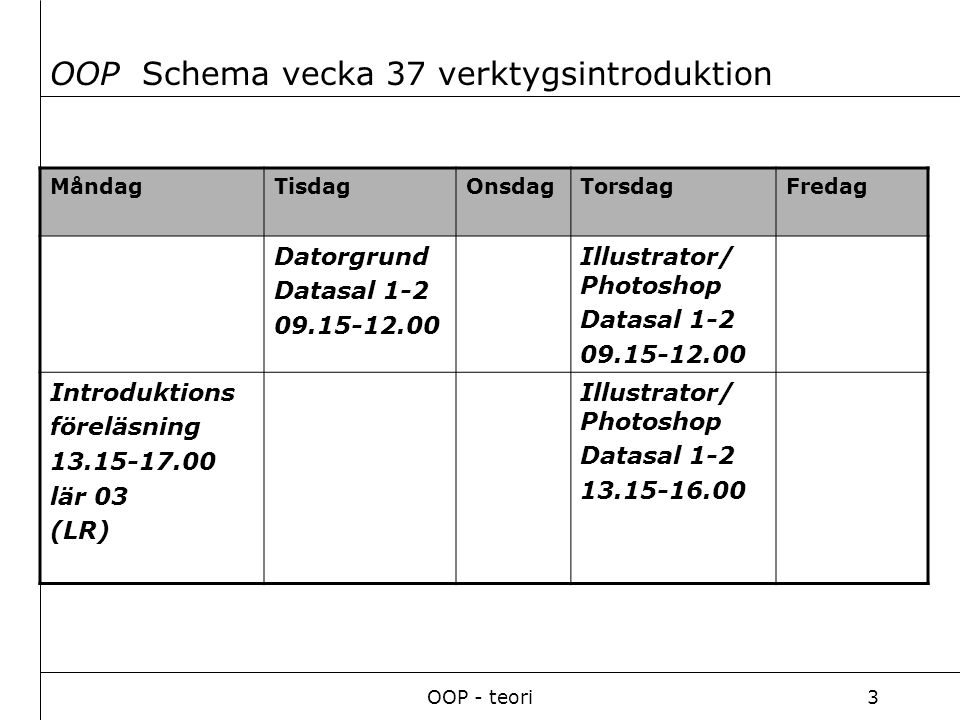 OOP - teori3 MåndagTisdagOnsdagTorsdagFredag Datorgrund Datasal 1-2 09.15-12.00 Illustrator/ Photoshop Datasal 1-2 09.15-12.00 Introduktions föreläsning 13.15-17.00 lär 03 (LR) Illustrator/ Photoshop Datasal 1-2 13.15-16.00 OOP Schema vecka 37 verktygsintroduktion