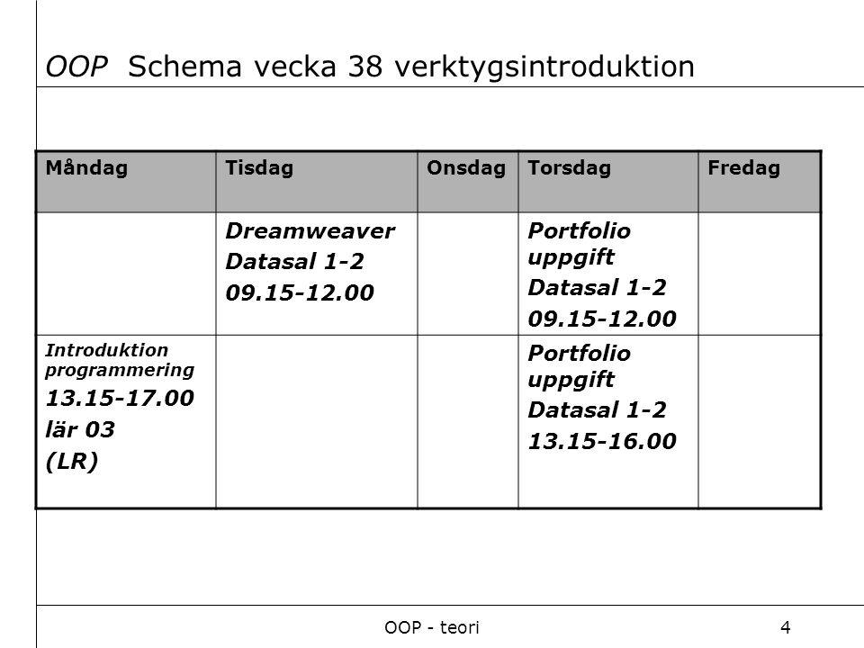 OOP - teori4 MåndagTisdagOnsdagTorsdagFredag Dreamweaver Datasal 1-2 09.15-12.00 Portfolio uppgift Datasal 1-2 09.15-12.00 Introduktion programmering 13.15-17.00 lär 03 (LR) Portfolio uppgift Datasal 1-2 13.15-16.00 OOP Schema vecka 38 verktygsintroduktion