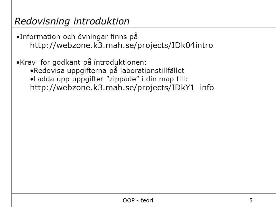 OOP - teori5 Information och övningar finns på http://webzone.k3.mah.se/projects/IDk04intro Krav för godkänt på íntroduktionen: Redovisa uppgifterna på laborationstillfället Ladda upp uppgifter zippade i din map till: http://webzone.k3.mah.se/projects/IDkY1_info Redovisning introduktion