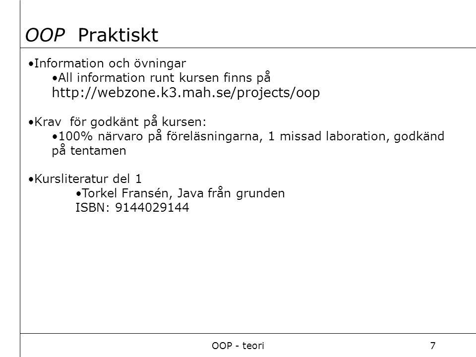 OOP - teori7 Information och övningar All information runt kursen finns på http://webzone.k3.mah.se/projects/oop Krav för godkänt på kursen: 100% närvaro på föreläsningarna, 1 missad laboration, godkänd på tentamen Kursliteratur del 1 Torkel Fransén, Java från grunden ISBN: 9144029144 OOP Praktiskt