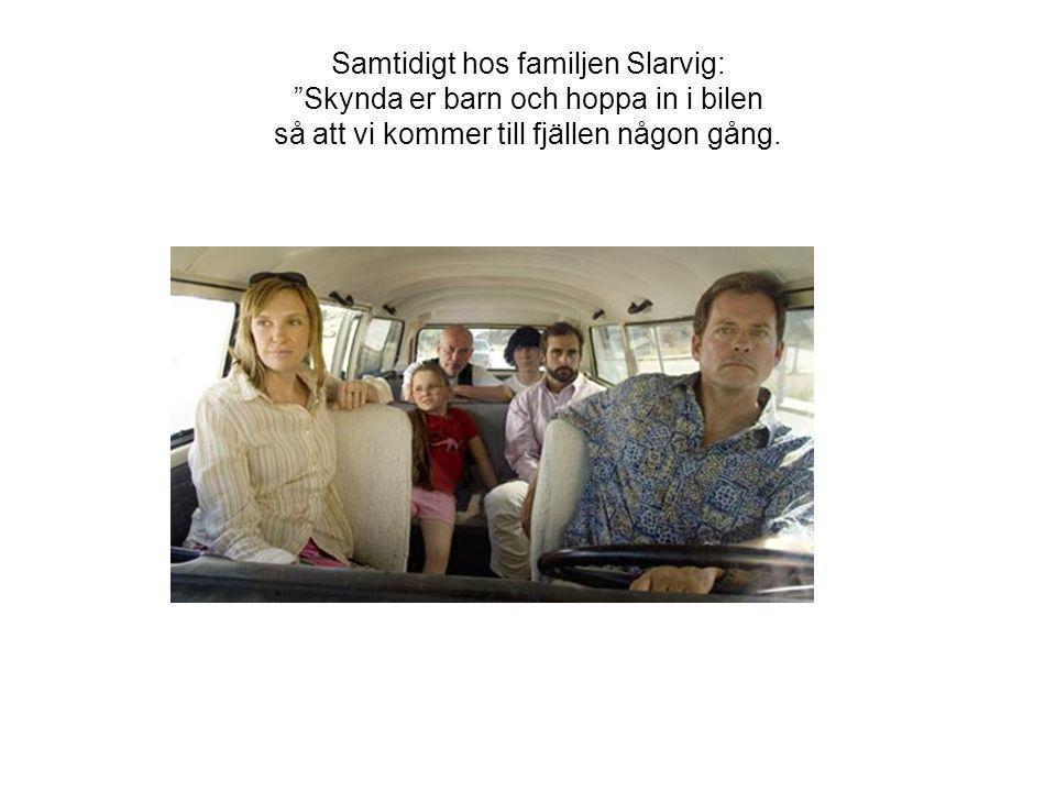 Samtidigt hos familjen Slarvig: Skynda er barn och hoppa in i bilen så att vi kommer till fjällen någon gång.