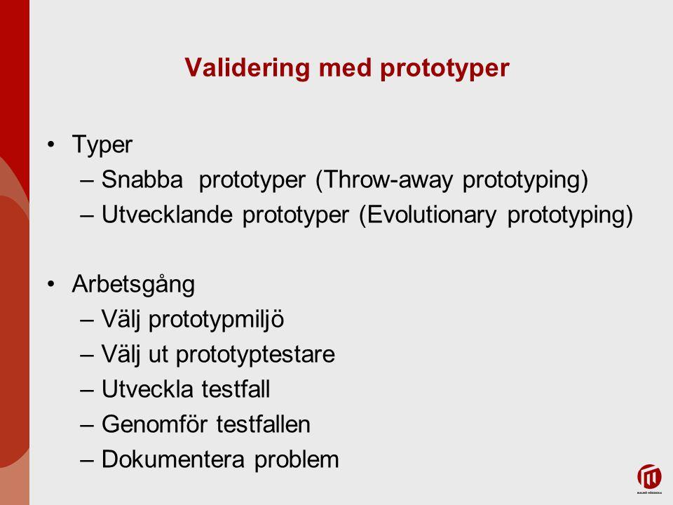 Validering med prototyper Typer –Snabba prototyper (Throw-away prototyping) –Utvecklande prototyper (Evolutionary prototyping) Arbetsgång –Välj prototypmiljö –Välj ut prototyptestare –Utveckla testfall –Genomför testfallen –Dokumentera problem