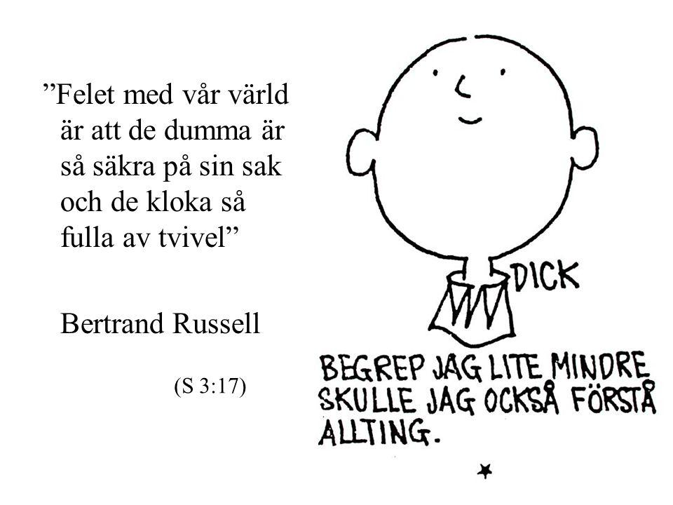 """""""Felet med vår värld är att de dumma är så säkra på sin sak och de kloka så fulla av tvivel"""" Bertrand Russell (S 3:17)"""