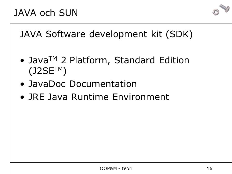 OOP&M - teori16 JAVA och SUN JAVA Software development kit (SDK) Java TM 2 Platform, Standard Edition (J2SE TM ) JavaDoc Documentation JRE Java Runtim