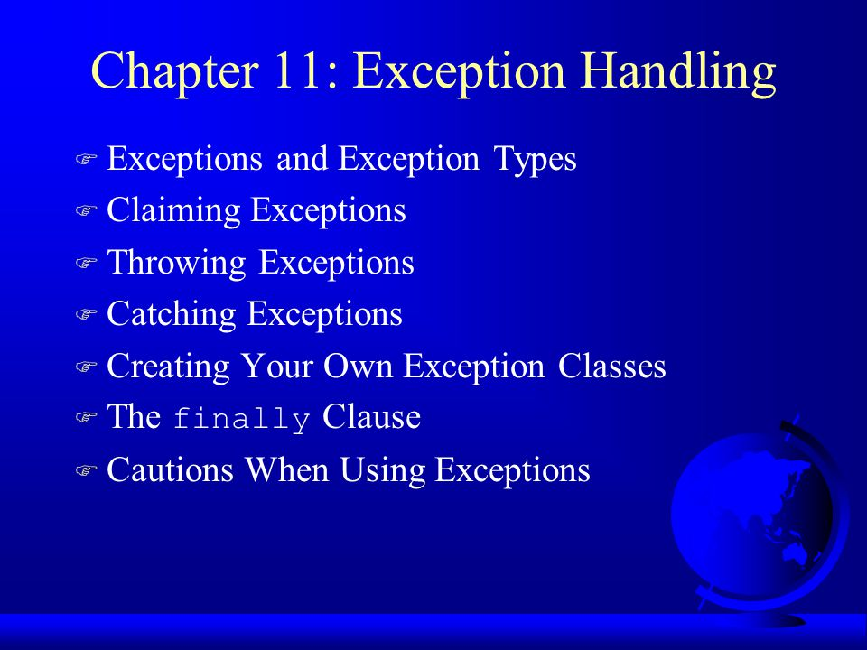 Chapter 11: Exception Handling F Exceptions and Exception Types F Claiming Exceptions F Throwing Exceptions F Catching Exceptions F Creating Your Own